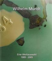 wilhelm mundt – eine werkauswahl 1989 – 2005