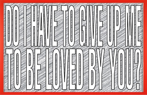 untitled (do i have to give up me to be loved by you?) by barbara kruger